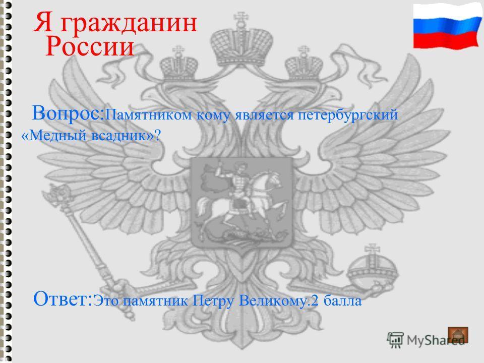 Вопрос: Памятником кому является петербургский «Медный всадник»? Я гражданин России Ответ: Это памятник Петру Великому.2 балла