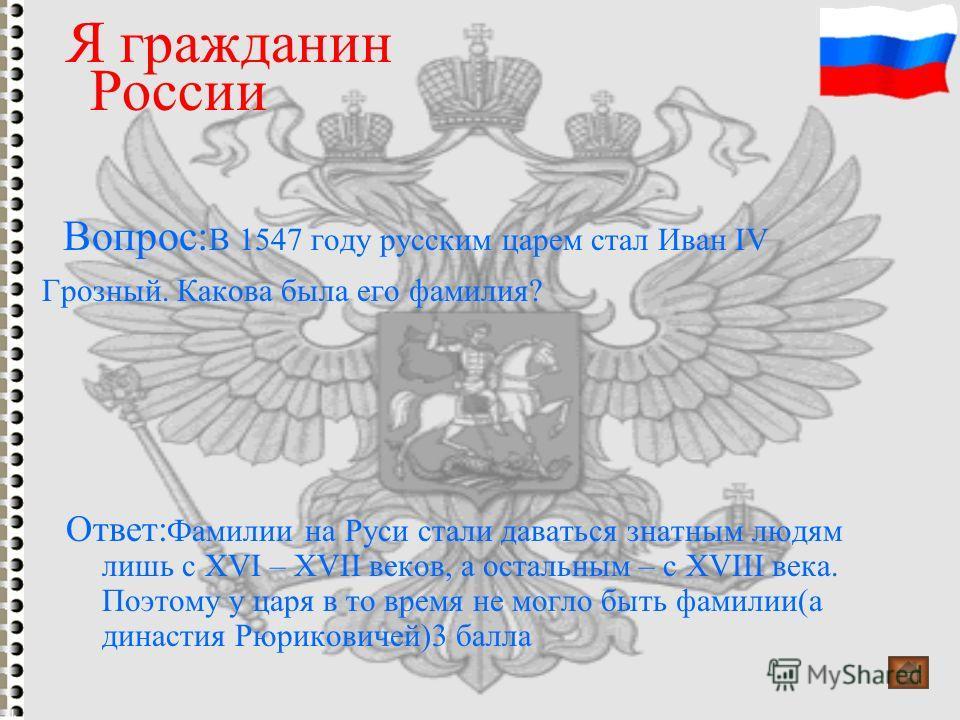 Вопрос: В 1547 году русским царем стал Иван IV Грозный. Какова была его фамилия? Я гражданин России Ответ: Фамилии на Руси стали даваться знатным людям лишь с XVI – XVII веков, а остальным – с XVIII века. Поэтому у царя в то время не могло быть фамил