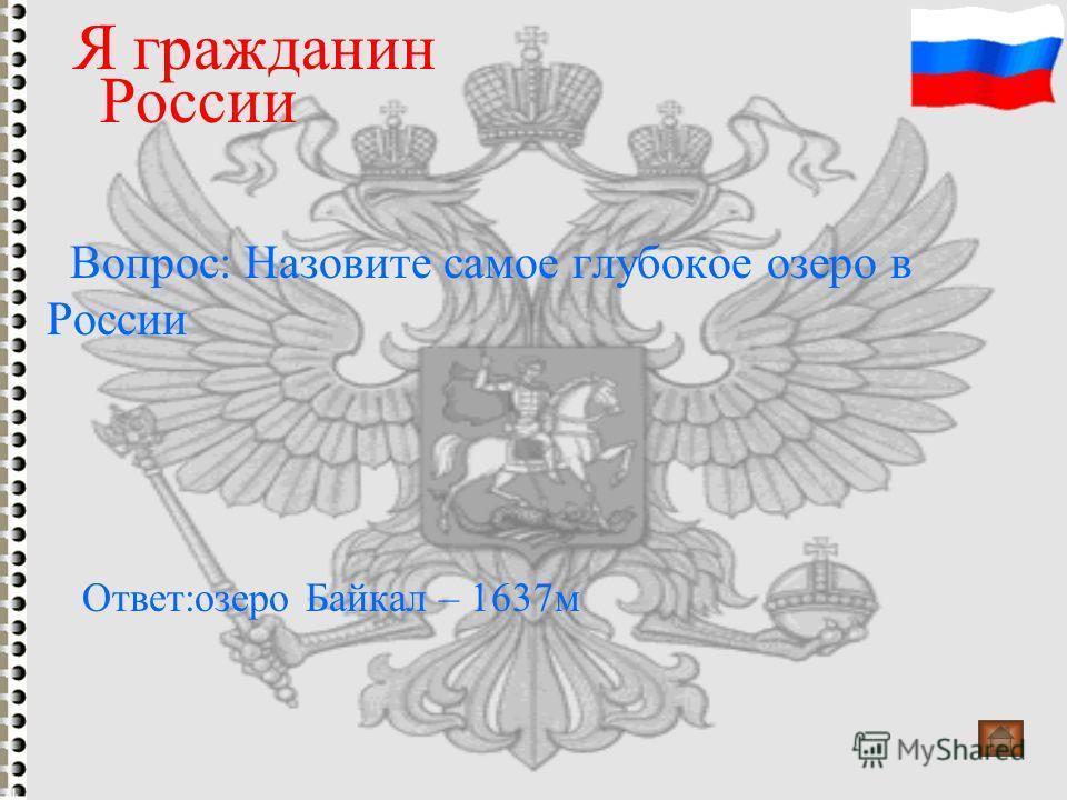 Вопрос: Назовите самое глубокое озеро в России Я гражданин России Ответ:озеро Байкал – 1637м