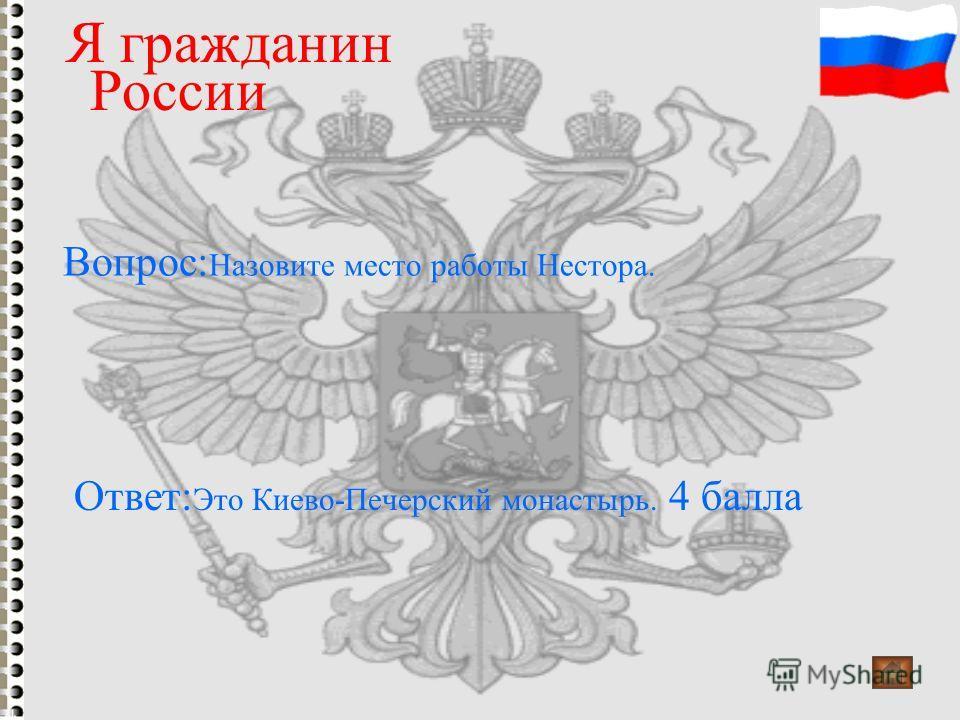 Вопрос: Назовите место работы Нестора. Я гражданин России Ответ: Это Киево-Печерский монастырь. 4 балла