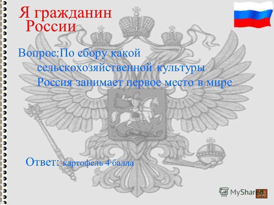 Вопрос:По сбору какой сельскохозяйственной культуры Россия занимает первое место в мире Я гражданин России Ответ: картофель 4 балла