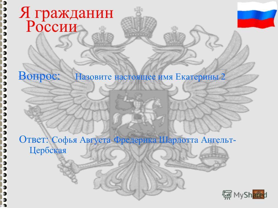 Вопрос: Назовите настоящее имя Екатерины 2 Я гражданин России Ответ: Софья Августа Фредерика Шарлотта Ангельт- Цербская