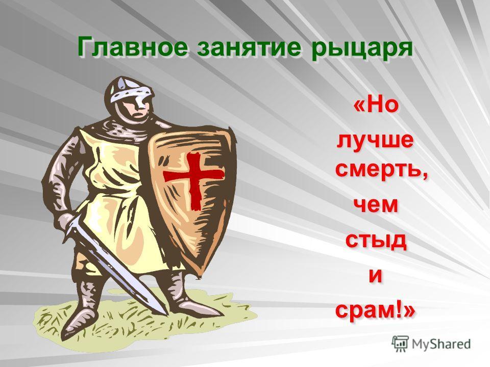 Главное занятие рыцаря «Но лучше смерть, чем стыд и срам!» «Но лучше смерть, чем стыд и срам!»