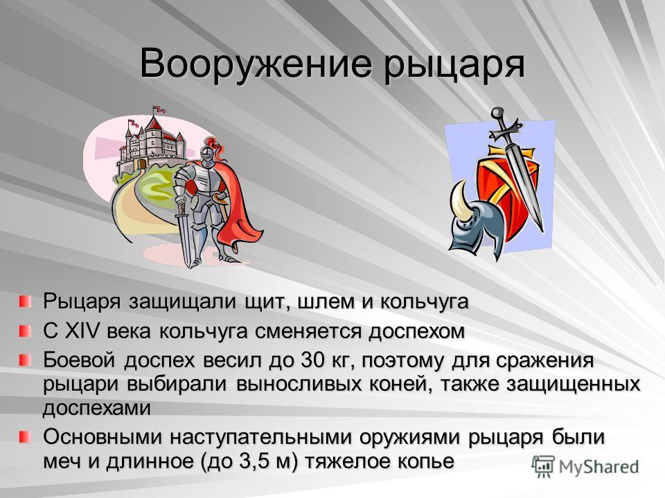 Вооружение рыцаря Рыцаря защищали щит, шлем и кольчуга С XIV века кольчуга сменяется доспехом Боевой доспех весил до 30 кг, поэтому для сражения рыцари выбирали выносливых коней, также защищенных доспехами Основными наступательными оружиями рыцаря бы