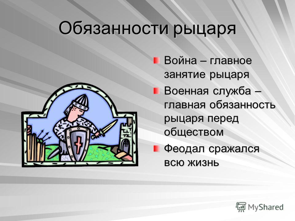 Обязанности рыцаря Война – главное занятие рыцаря Военная служба – главная обязанность рыцаря перед обществом Феодал сражался всю жизнь
