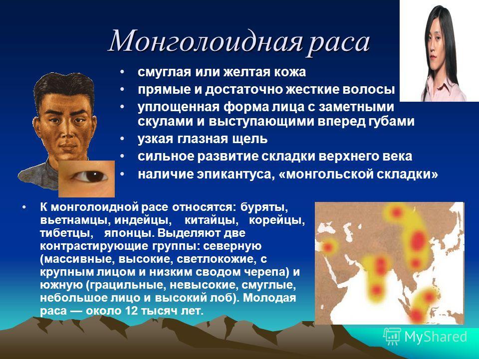 Монголоидная раса смуглая или желтая кожа прямые и достаточно жесткие волосы уплощенная форма лица с заметными скулами и выступающими вперед губами узкая глазная щель сильное развитие складки верхнего века наличие эпикантуса, «монгольской складки» К