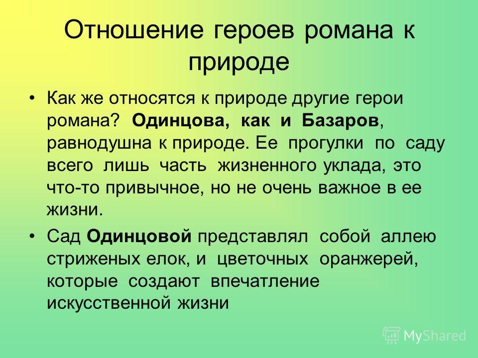 Отношение героев романа к природе Как же относятся к природе другие герои романа? Одинцова, как и Базаров, равнодушна к природе. Ее прогулки по саду всего лишь часть жизненного уклада, это что-то привычное, но не очень важное в ее жизни. Сад Одинцово