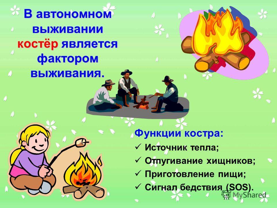 Функции костра: Источник тепла; Отпугивание хищников; Приготовление пищи; Сигнал бедствия (SOS). В автономном выживании костёр является фактором выживания.