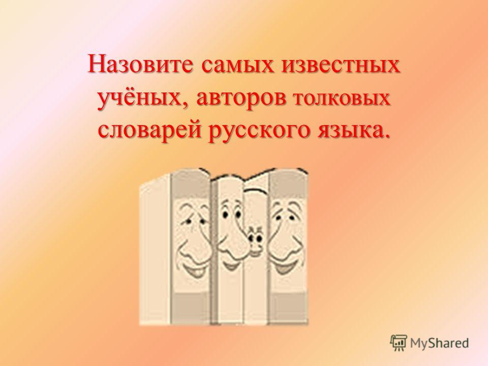Назовите самых известных учёных, авторов толковых словарей русского языка.