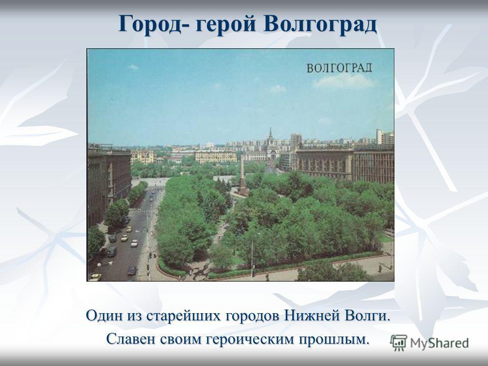 Город- герой Волгоград Один из старейших городов Нижней Волги. Славен своим героическим прошлым.
