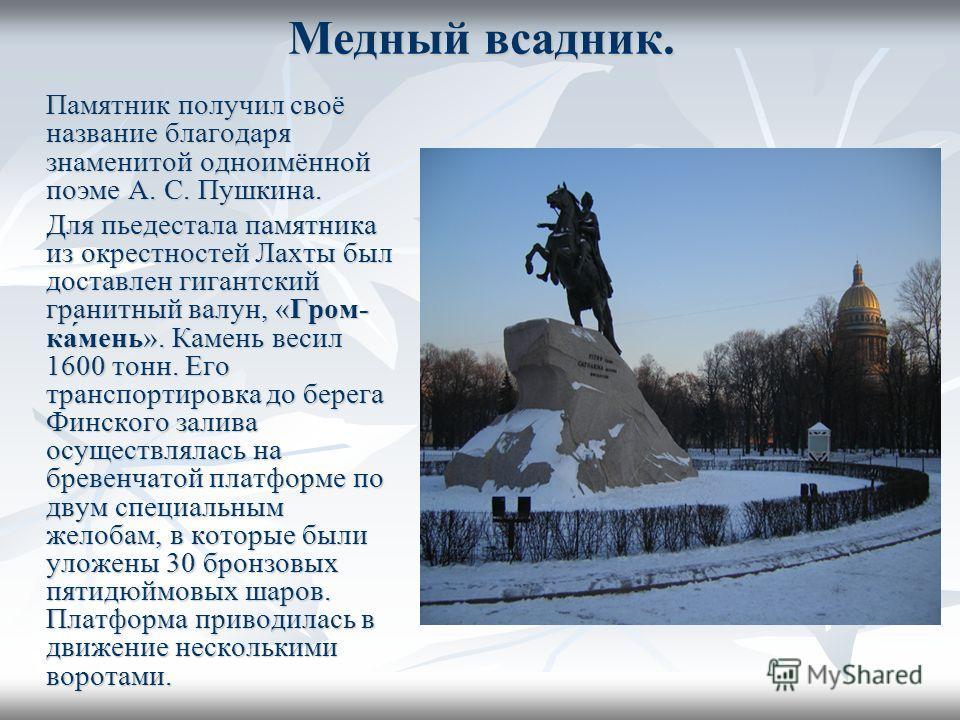 Медный всадник. Памятник получил своё название благодаря знаменитой одноимённой поэме А. С. Пушкина. Для пьедестала памятника из окрестностей Лахты был доставлен гигантский гранитный валун, «Гром- ка́мень». Камень весил 1600 тонн. Его транспортировка