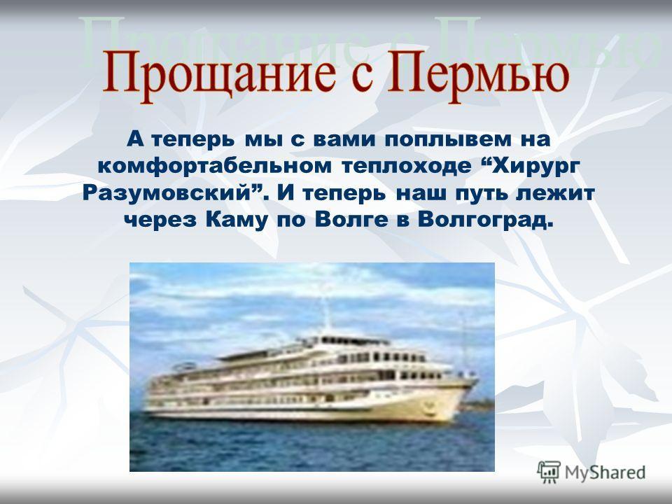А теперь мы с вами поплывем на комфортабельном теплоходе Хирург Разумовский. И теперь наш путь лежит через Каму по Волге в Волгоград.
