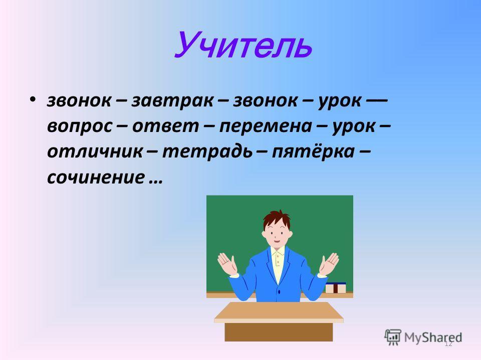Учитель звонок – завтрак – звонок – урок –– вопрос – ответ – перемена – урок – отличник – тетрадь – пятёрка – сочинение … 12