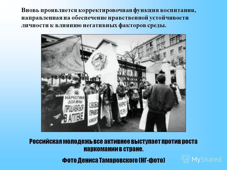 Российская молодежь все активнее выступает против роста наркомании в стране. Фото Дениса Тамаровского (НГ-фото) Вновь проявляется корректировочная функция воспитания, направленная на обеспечение нравственной устойчивости личности к влиянию негативных