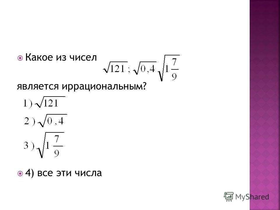 Какое из чисел является иррациональным? 4) все эти числа