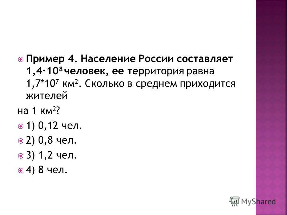 Пример 4. Население России составляет 1,410 8 человек, ее территория равна 1,7*10 7 км 2. Сколько в среднем приходится жителей на 1 км 2 ? 1) 0,12 чел. 2) 0,8 чел. 3) 1,2 чел. 4) 8 чел.