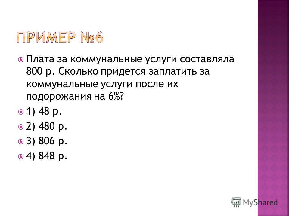 Плата за коммунальные услуги составляла 800 р. Сколько придется заплатить за коммунальные услуги после их подорожания на 6%? 1) 48 р. 2) 480 р. 3) 806 р. 4) 848 р.