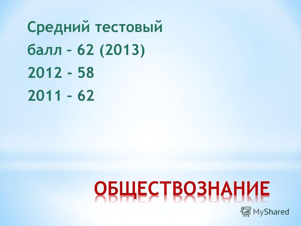 Средний тестовый балл – 62 (2013) 2012 - 58 2011 – 62