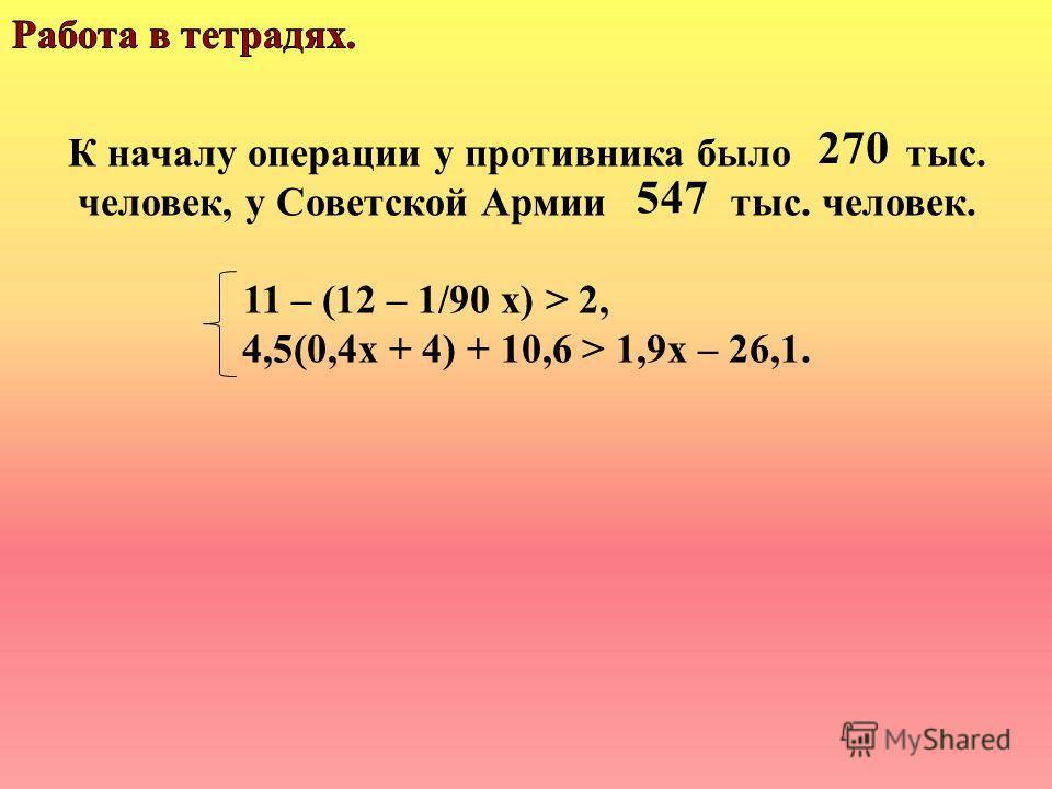 К началу операции у противника было тыс. человек, у Советской Армии тыс. человек. 11 – (12 – 1/90 х) > 2, 4,5(0,4х + 4) + 10,6 > 1,9х – 26,1. 270 547