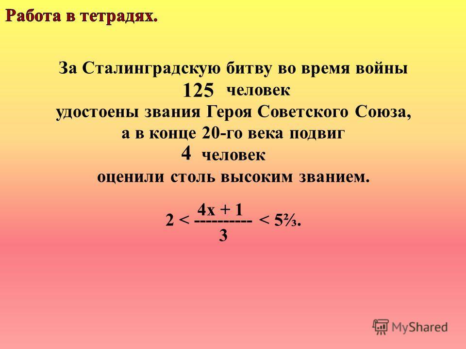 За Сталинградскую битву во время войны человек удостоены звания Героя Советского Союза, а в конце 20-го века подвиг человек оценили столь высоким званием. 2 < ---------- < 5. 125 4 4х + 1 3