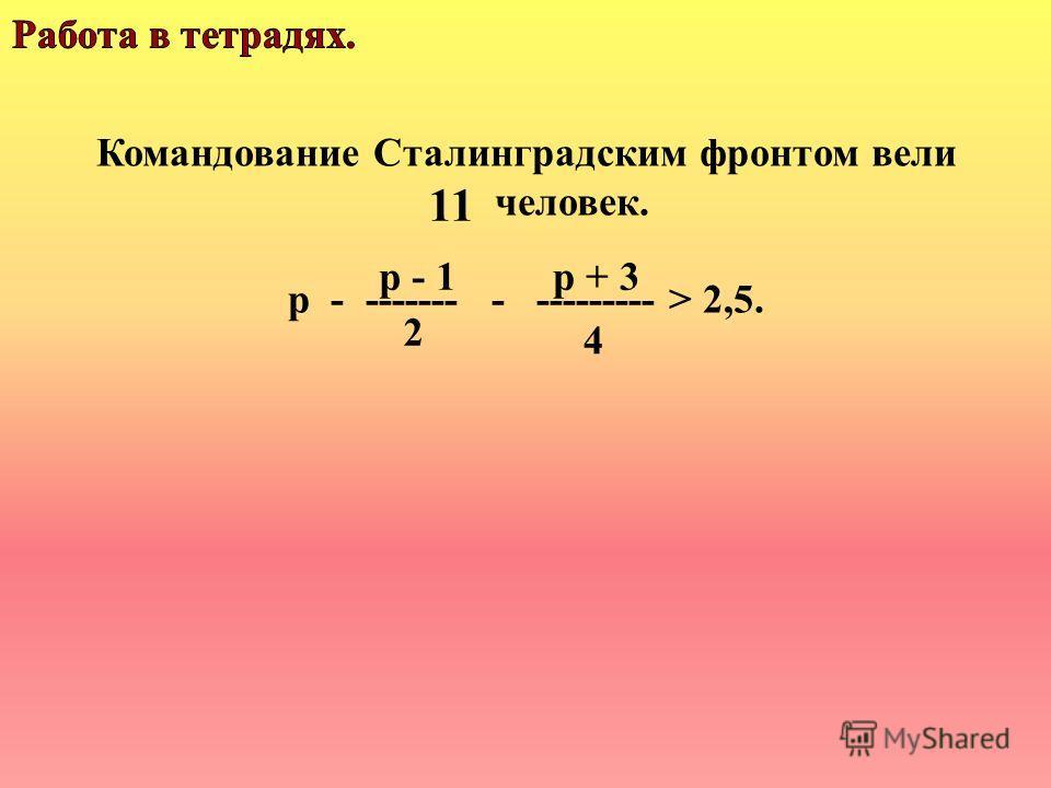Командование Сталинградским фронтом вели человек. р - ------- - --------- > 2,5. 11 р - 1р + 3 2 4