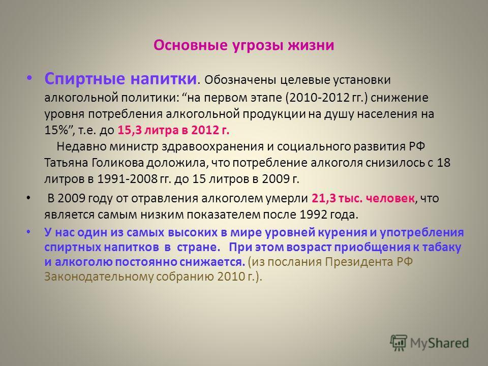 Основные угрозы жизни Спиртные напитки. Обозначены целевые установки алкогольной политики: на первом этапе (2010-2012 гг.) снижение уровня потребления алкогольной продукции на душу населения на 15%, т.е. до 15,3 литра в 2012 г. Недавно министр здраво
