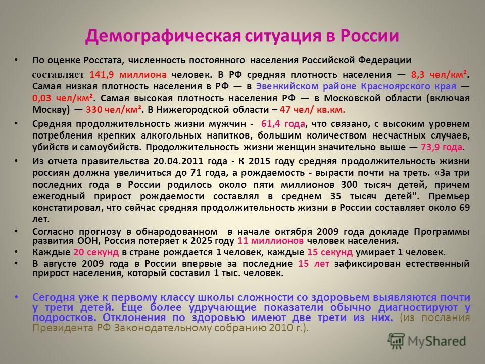 Демографическая ситуация в России По оценке Росстата, численность постоянного населения Российской Федерации составляет 141,9 миллиона человек. В РФ средняя плотность населения 8,3 чел/км². Самая низкая плотность населения в РФ в Эвенкийском районе К