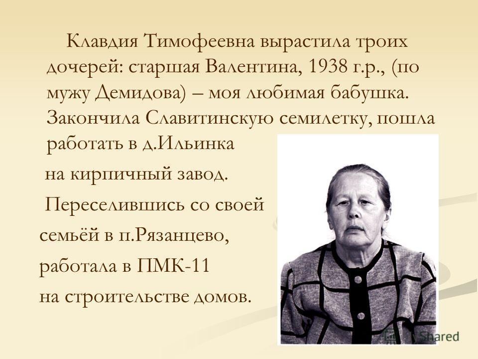 Клавдия Тимофеевна вырастила троих дочерей: старшая Валентина, 1938 г.р., (по мужу Демидова) – моя любимая бабушка. Закончила Славитинскую семилетку, пошла работать в д.Ильинка на кирпичный завод. Переселившись со своей семьёй в п.Рязанцево, работала