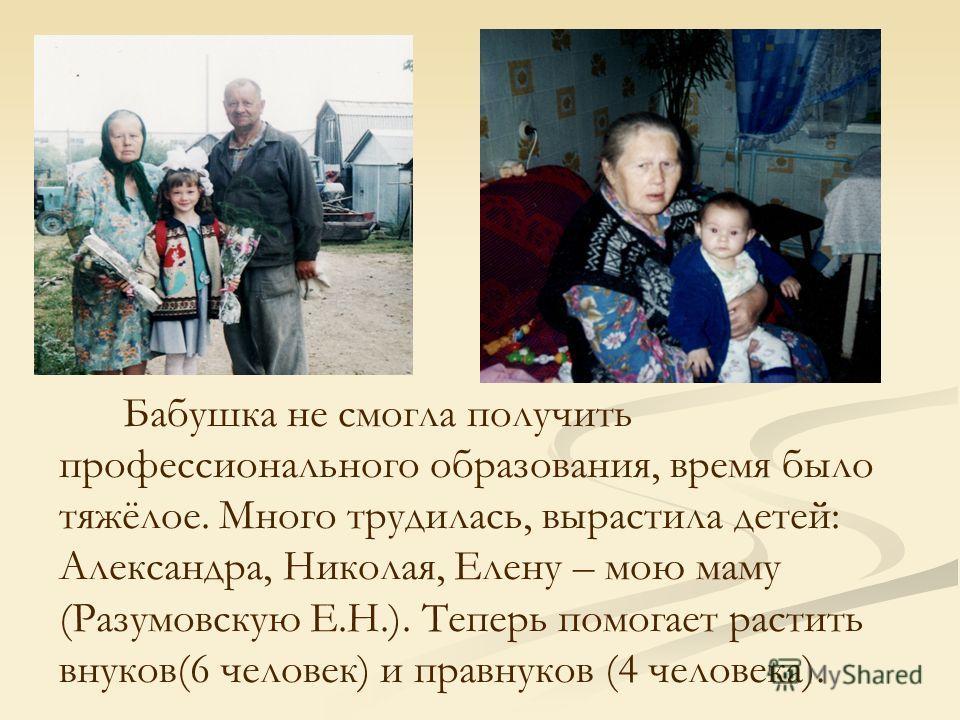 Бабушка не смогла получить профессионального образования, время было тяжёлое. Много трудилась, вырастила детей: Александра, Николая, Елену – мою маму (Разумовскую Е.Н.). Теперь помогает растить внуков(6 человек) и правнуков (4 человека).