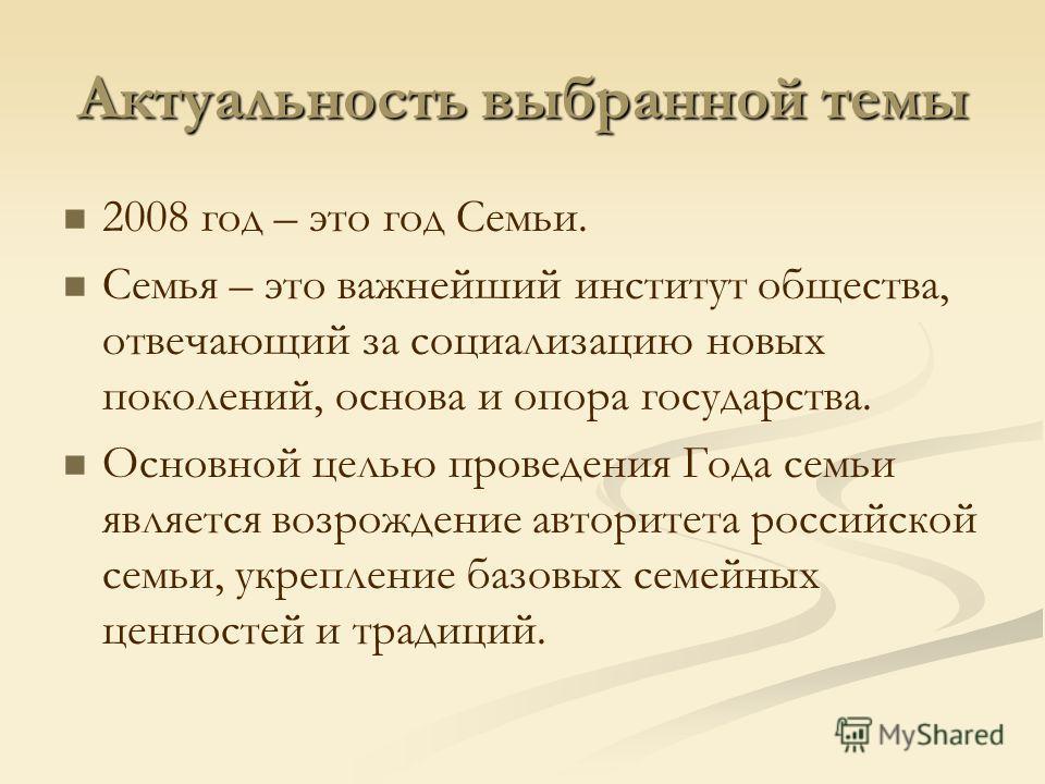 Актуальность выбранной темы 2008 год – это год Семьи. Семья – это важнейший институт общества, отвечающий за социализацию новых поколений, основа и опора государства. Основной целью проведения Года семьи является возрождение авторитета российской сем