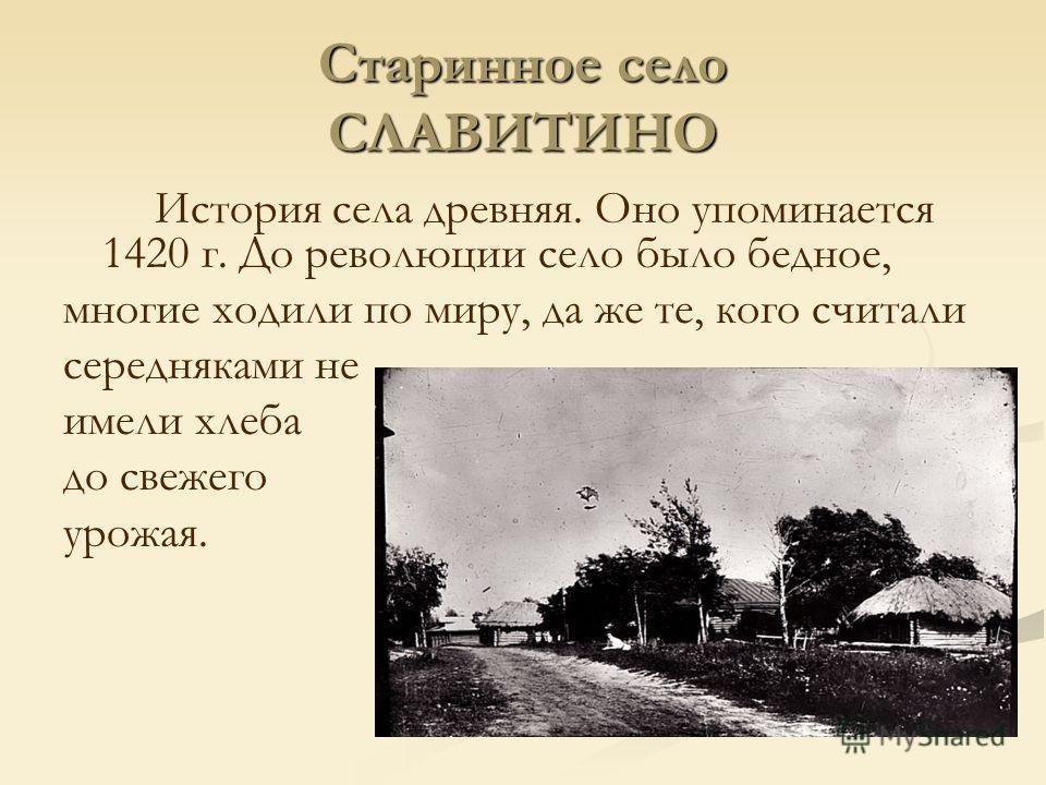 Старинное село СЛАВИТИНО История села древняя. Оно упоминается 1420 г. До революции село было бедное, многие ходили по миру, да же те, кого считали середняками не имели хлеба до свежего урожая.