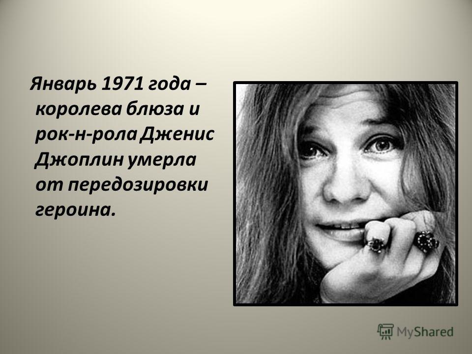 Январь 1971 года – королева блюза и рок-н-рола Дженис Джоплин умерла от передозировки героина.