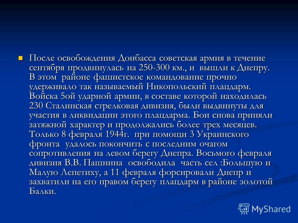 Вскоре 230 стрелковая дивизия вступила в бой за освобождение Донецкой земли.1 сентября 1943г. в 4ч. 30 мин. артиллерия открыла огонь по узлам сопротивления и опорным пунктам врага. В 5ч. 00 мин. поднялась пехота были освобождены первые села Донецкой