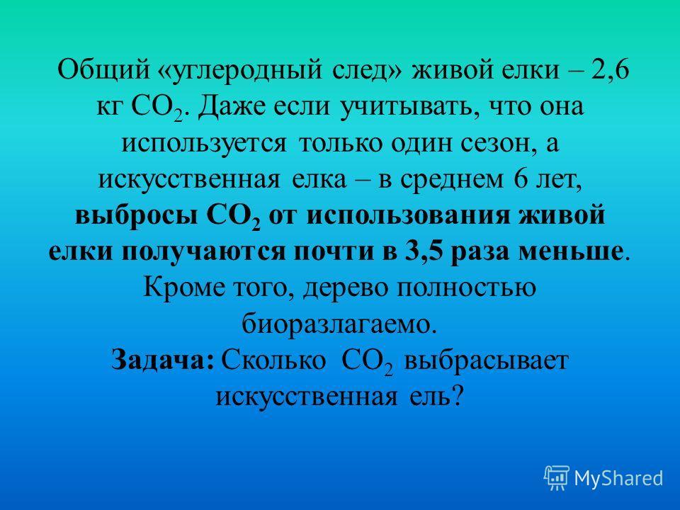 Общий «углеродный след» живой елки – 2,6 кг СО 2. Даже если учитывать, что она используется только один сезон, а искусственная елка – в среднем 6 лет, выбросы СО 2 от использования живой елки получаются почти в 3,5 раза меньше. Кроме того, дерево пол