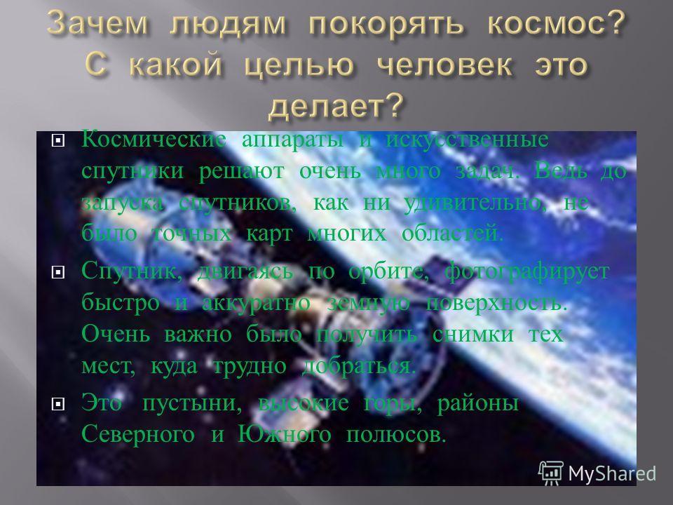 Космические аппараты и искусственные спутники решают очень много задач. Ведь до запуска спутников, как ни удивительно, не было точных карт многих областей. Спутник, двигаясь по орбите, фотографирует быстро и аккуратно земную поверхность. Очень важно