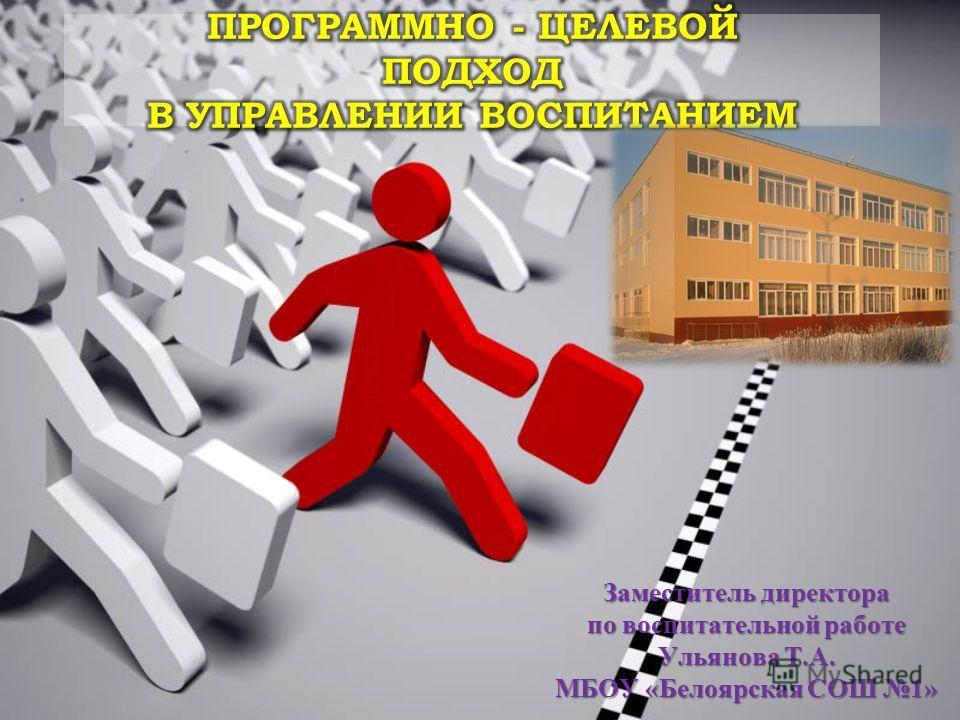 Заместитель директора по воспитательной работе Ульянова Т.А. МБОУ «Белоярская СОШ 1»
