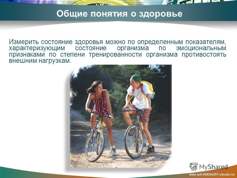 www.avk.40424s001.edusite.ru/ Общие понятия о здоровье Измерить состояние здоровья можно по определенным показателям, характеризующим состояние организма по эмоциональным признаками по степени тренированности организма противостоять внешним нагрузкам