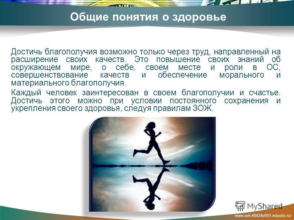 www.avk.40424s001.edusite.ru/ Общие понятия о здоровье Достичь благополучия возможно только через труд, направленный на расширение своих качеств. Это повышение своих знаний об окружающем мире, о себе, своем месте и роли в ОС, совершенствование качест