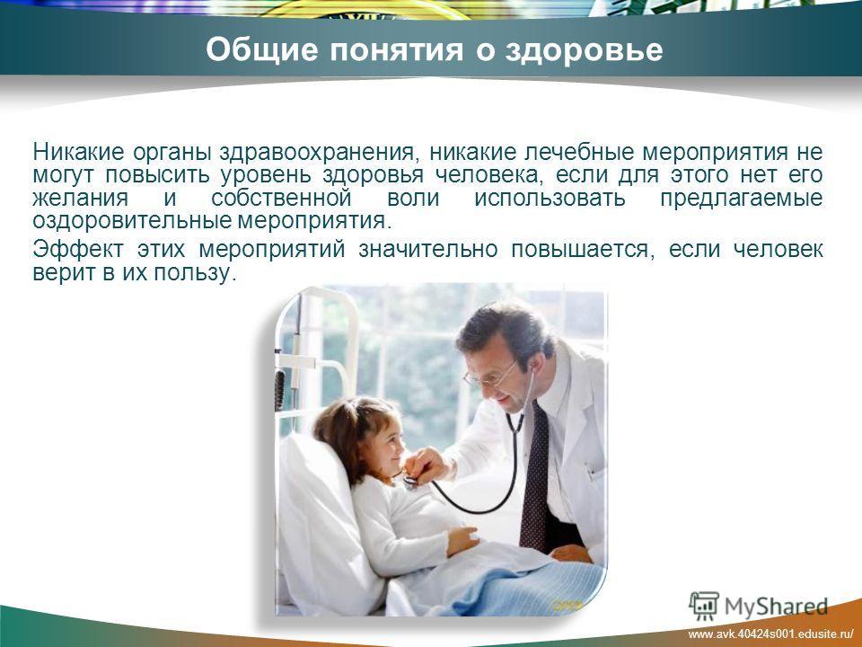 www.avk.40424s001.edusite.ru/ Общие понятия о здоровье Никакие органы здравоохранения, никакие лечебные мероприятия не могут повысить уровень здоровья человека, если для этого нет его желания и собственной воли использовать предлагаемые оздоровительн