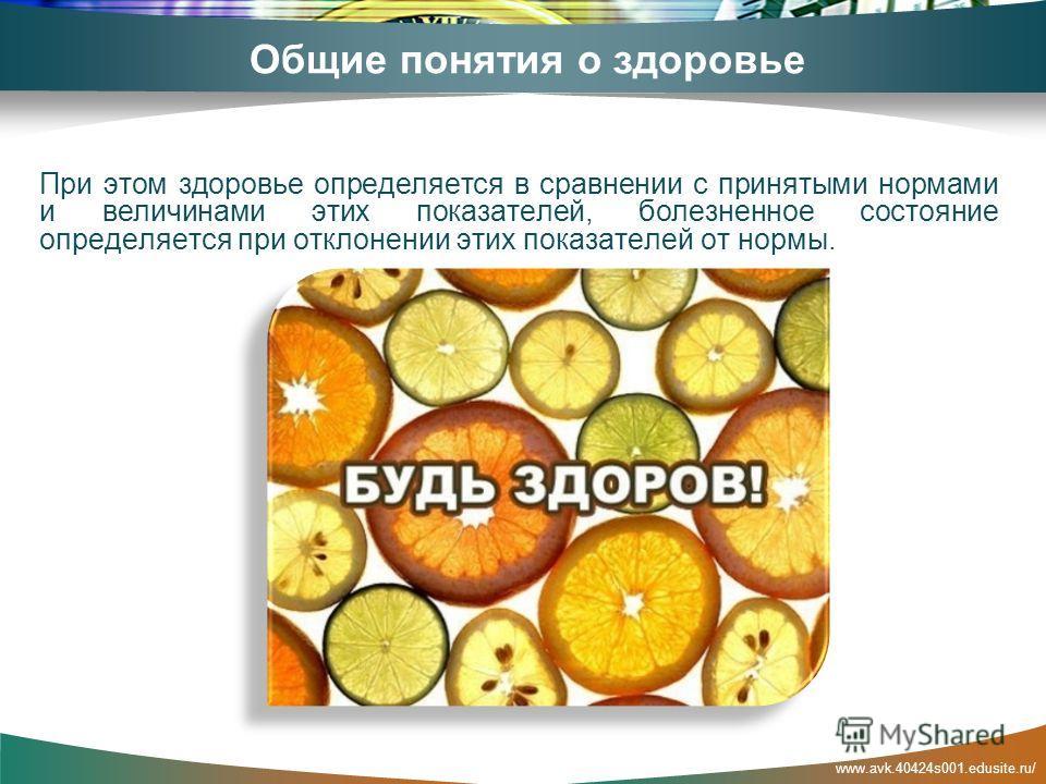 www.avk.40424s001.edusite.ru/ Общие понятия о здоровье При этом здоровье определяется в сравнении с принятыми нормами и величинами этих показателей, болезненное состояние определяется при отклонении этих показателей от нормы.