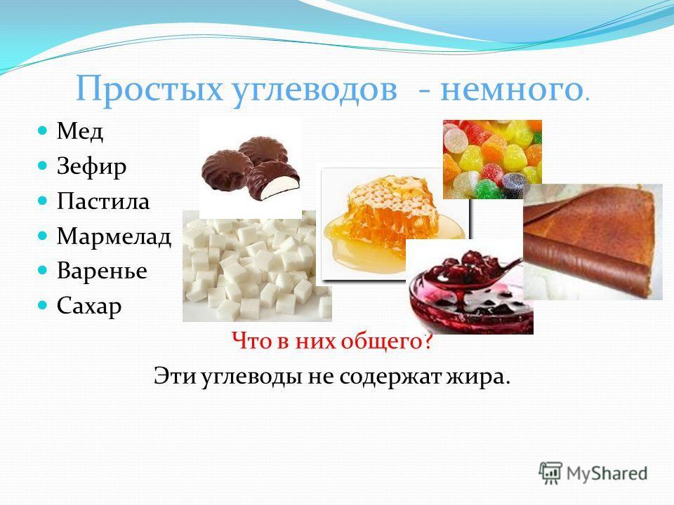 Простых углеводов - немного. Мед Зефир Пастила Мармелад Варенье Сахар Что в них общего? Эти углеводы не содержат жира.