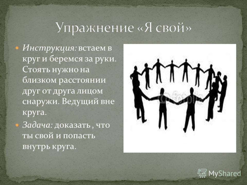 Инструкция: встаем в круг и беремся за руки. Стоять нужно на близком расстоянии друг от друга лицом снаружи. Ведущий вне круга. Задача: доказать, что ты свой и попасть внутрь круга.