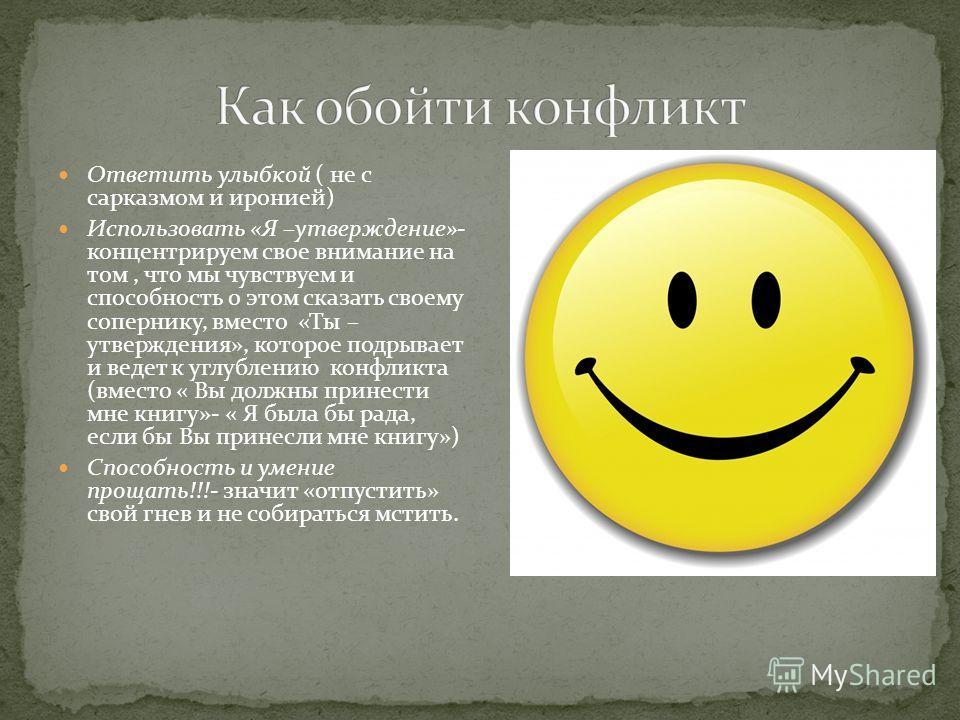 Ответить улыбкой ( не с сарказмом и иронией) Использовать «Я –утверждение»- концентрируем свое внимание на том, что мы чувствуем и способность о этом сказать своему сопернику, вместо «Ты – утверждения», которое подрывает и ведет к углублению конфликт