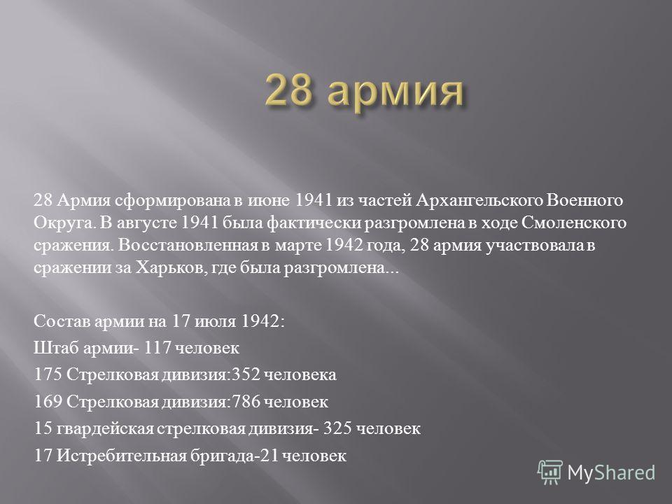28 Армия сформирована в июне 1941 из частей Архангельского Военного Округа. В августе 1941 была фактически разгромлена в ходе Смоленского сражения. Восстановленная в марте 1942 года, 28 армия участвовала в сражении за Харьков, где была разгромлена...