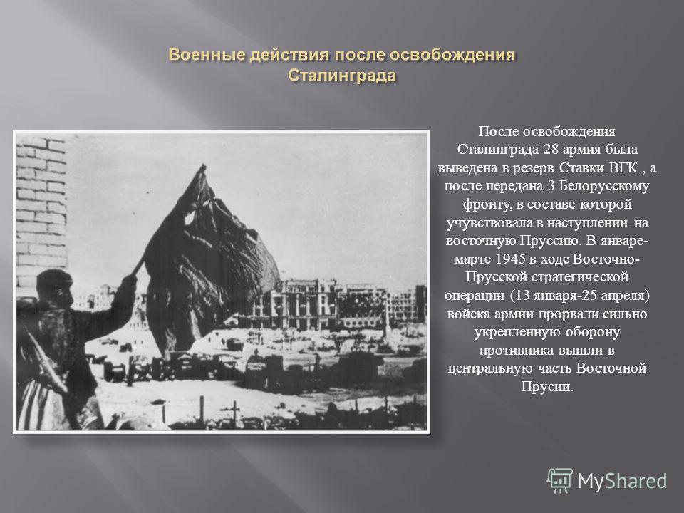 После освобождения Сталинграда 28 армия была выведена в резерв Ставки ВГК, а после передана 3 Белорусскому фронту, в составе которой учувствовала в наступлении на восточную Пруссию. В январе - марте 1945 в ходе Восточно - Прусской стратегической опер