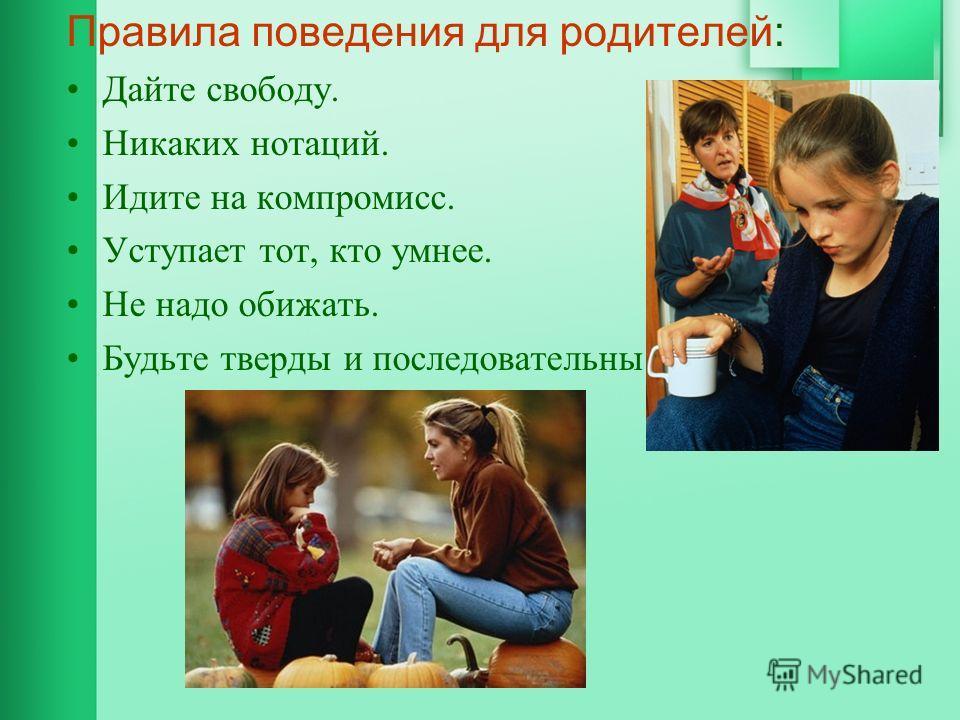 Правила поведения для родителей: Дайте свободу. Никаких нотаций. Идите на компромисс. Уступает тот, кто умнее. Не надо обижать. Будьте тверды и последовательны.
