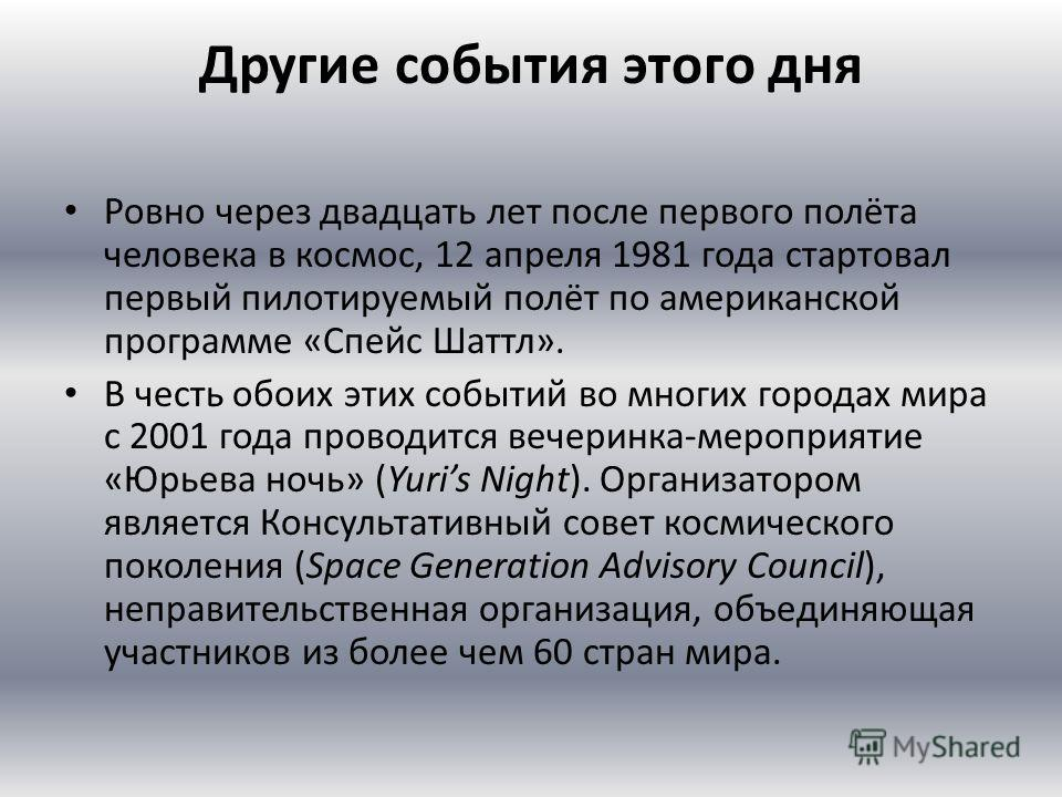 Другие события этого дня Ровно через двадцать лет после первого полёта человека в космос, 12 апреля 1981 года стартовал первый пилотируемый полёт по американской программе «Спейс Шаттл». В честь обоих этих событий во многих городах мира с 2001 года п