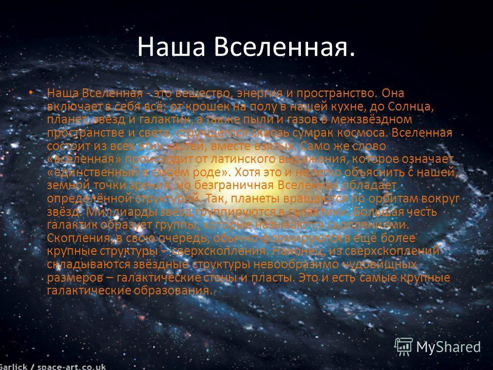 Наша Вселенная. Наша Вселенная - это вещество, энергия и пространство. Она включает в себя всё: от крошек на полу в нашей кухне, до Солнца, планет, звёзд и галактик, а также пыли и газов в межзвёздном пространстве и света, струящегося сквозь сумрак к