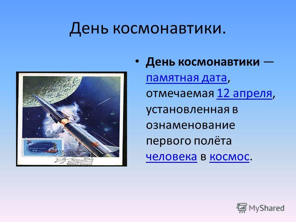 День космонавтики. День космонавтики памятная дата, отмечаемая 12 апреля, установленная в ознаменование первого полёта человека в космос. памятная дата12 апреля человекакосмос