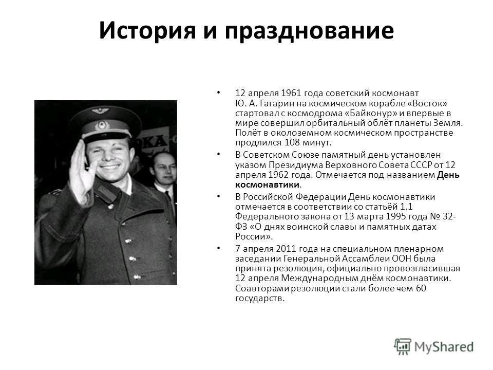 История и празднование 12 апреля 1961 года советский космонавт Ю. А. Гагарин на космическом корабле «Восток» стартовал с космодрома «Байконур» и впервые в мире совершил орбитальный облёт планеты Земля. Полёт в околоземном космическом пространстве про